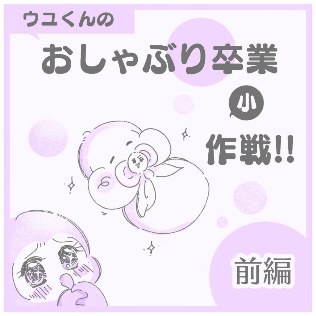 ウユくんのおしゃぶり卒業小作戦【前編】
