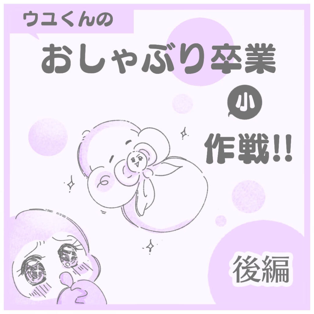 ウユくんのおしゃぶり卒業小作戦【後編】